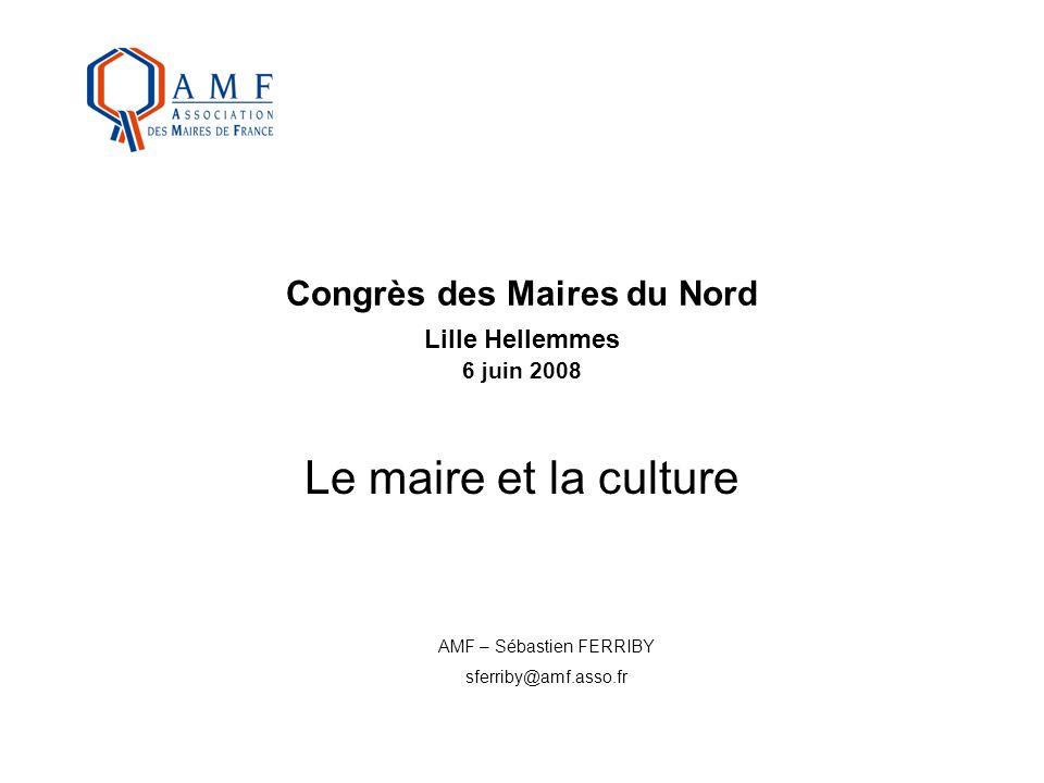 Congrès des Maires du Nord Lille Hellemmes 6 juin 2008 Le maire et la culture AMF – Sébastien FERRIBY sferriby@amf.asso.fr