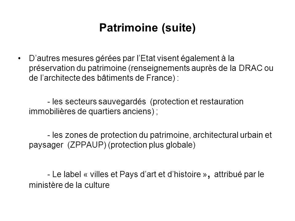 Patrimoine (suite) Dautres mesures gérées par lEtat visent également à la préservation du patrimoine (renseignements auprès de la DRAC ou de larchitecte des bâtiments de France) : - les secteurs sauvegardés (protection et restauration immobilières de quartiers anciens) ; - les zones de protection du patrimoine, architectural urbain et paysager (ZPPAUP) (protection plus globale) - Le label « villes et Pays dart et dhistoire », attribué par le ministère de la culture