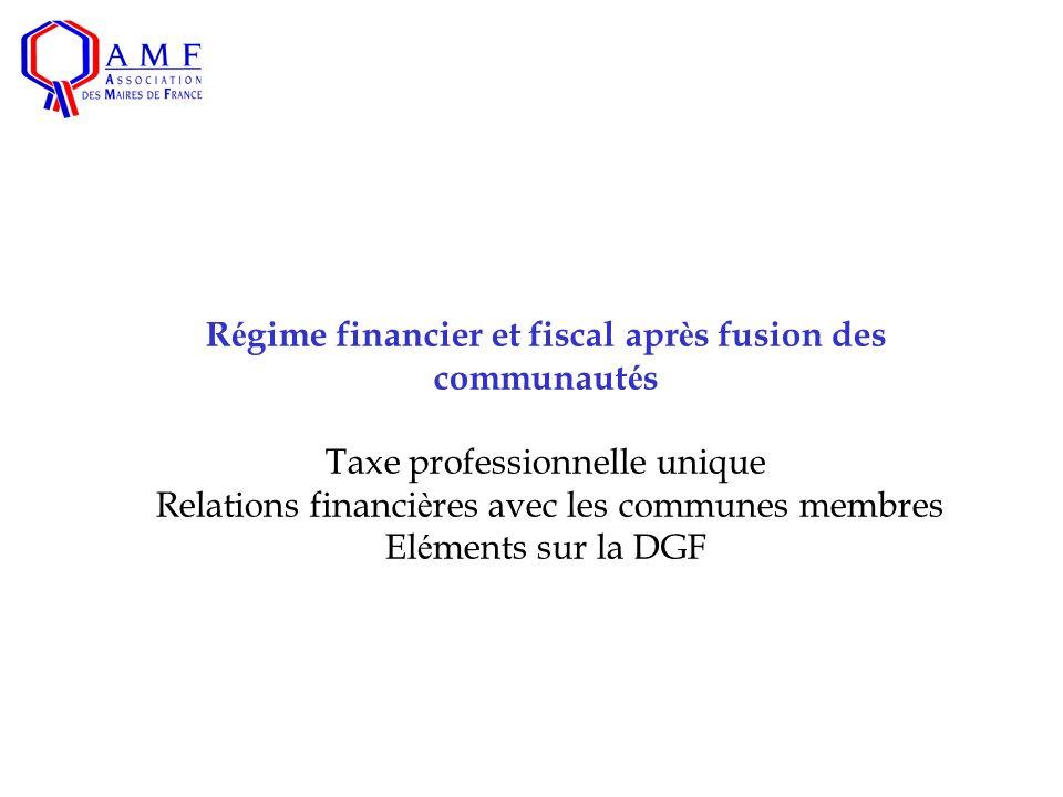 R é gime financier et fiscal apr è s fusion des communaut é s Taxe professionnelle unique Relations financi è res avec les communes membres El é ments sur la DGF