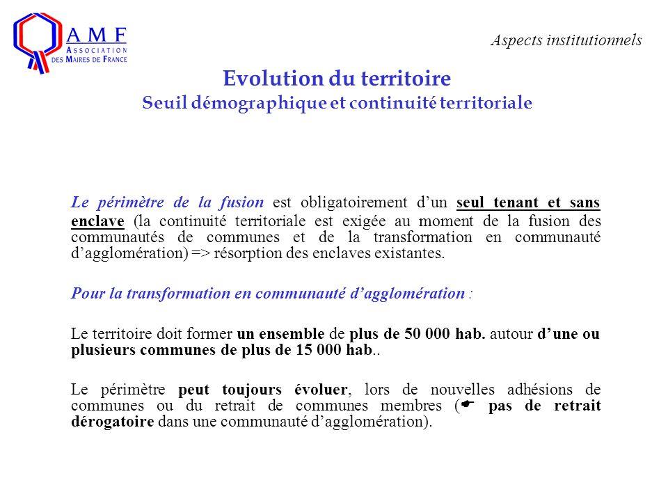 Aspects institutionnels Evolution du territoire Seuil d é mographique et continuit é territoriale Le périmètre de la fusion est obligatoirement dun se
