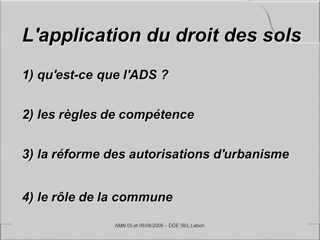 L'application du droit des sols 1) qu'est-ce que l'ADS ? 2) les règles de compétence 3) la réforme des autorisations d'urbanisme 4) le rôle de la comm