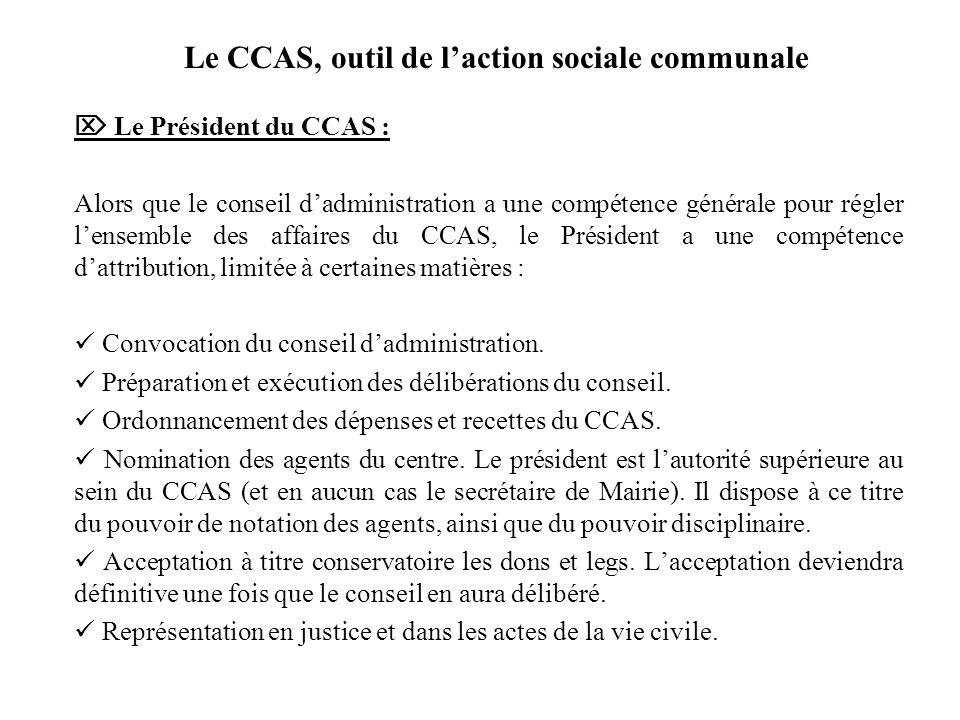 Le CCAS, outil de laction sociale communale Le Président du CCAS : Alors que le conseil dadministration a une compétence générale pour régler lensembl