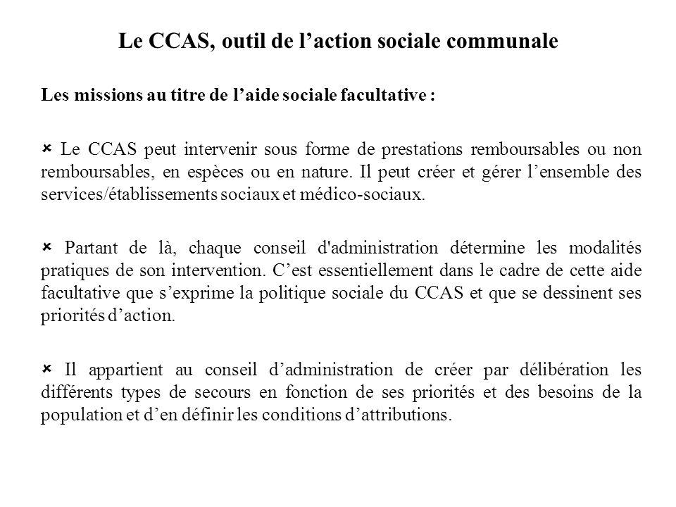 Le CCAS, outil de laction sociale communale Les missions au titre de laide sociale facultative : Le CCAS peut intervenir sous forme de prestations rem