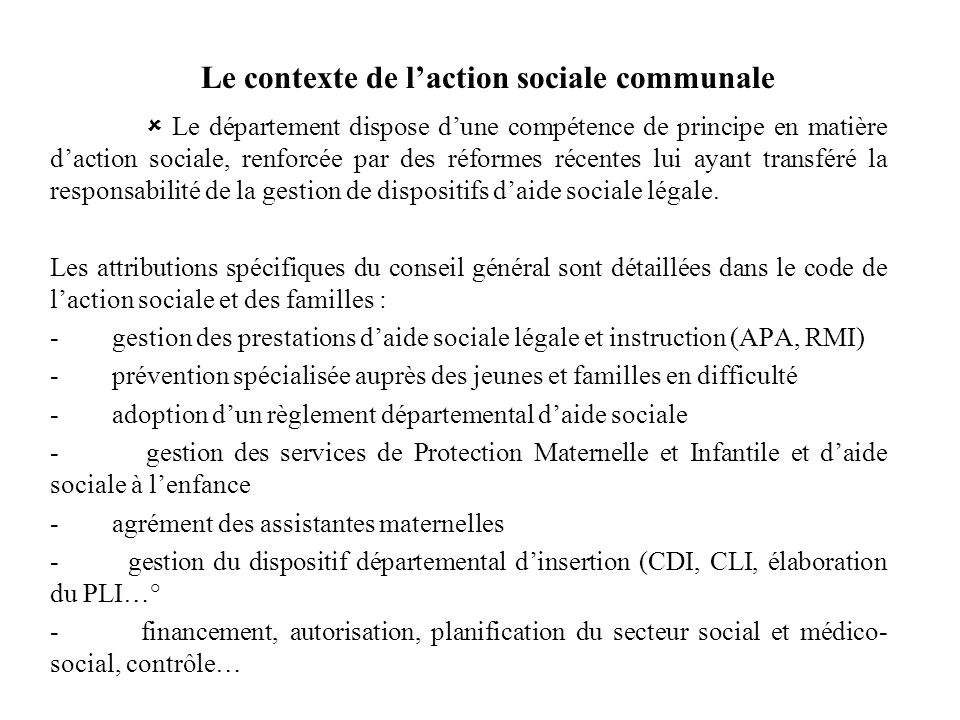 Le contexte de laction sociale communale Le département dispose dune compétence de principe en matière daction sociale, renforcée par des réformes réc
