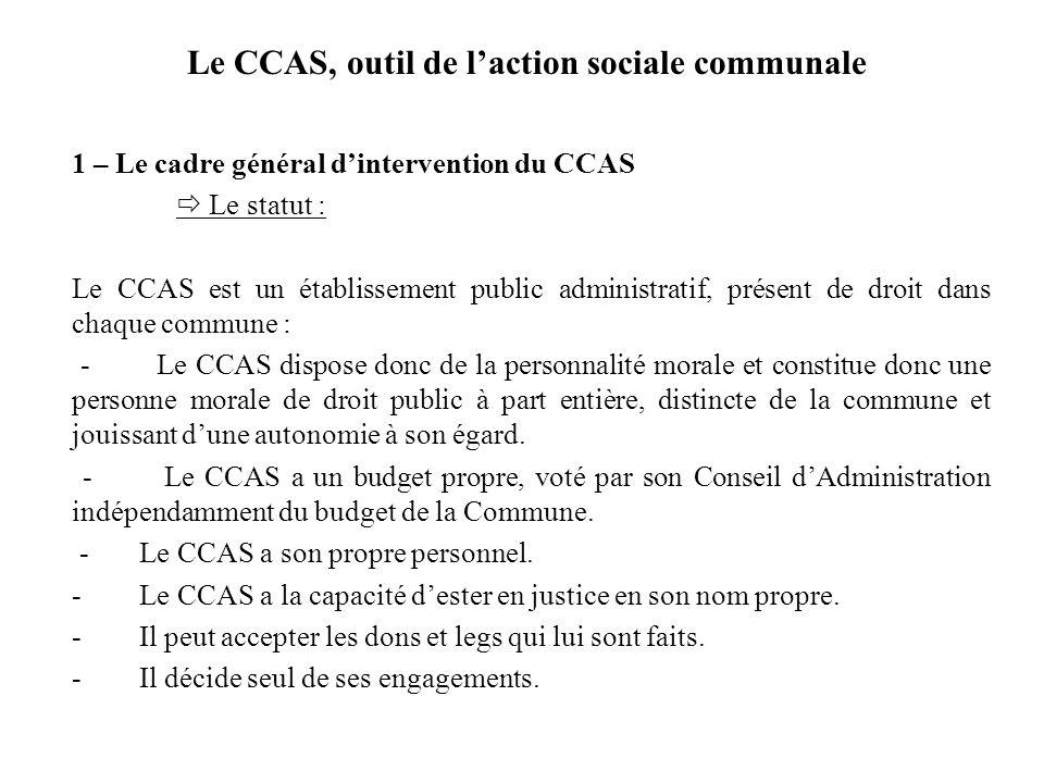 Le CCAS, outil de laction sociale communale 1 – Le cadre général dintervention du CCAS Le statut : Le CCAS est un établissement public administratif,
