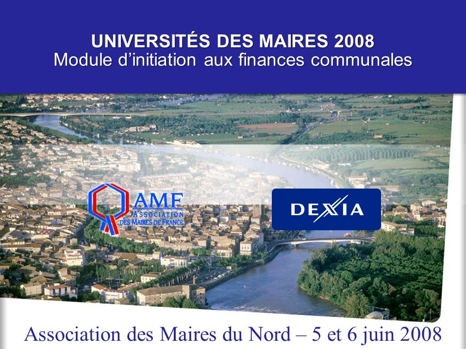 Module Dexia / AMF – Universités des maires 2008 1 UNIVERSITÉS DES MAIRES 2008 Module dinitiation aux finances communales Association des Maires du No