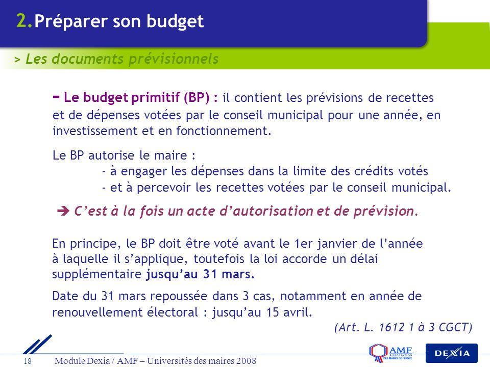 Module Dexia / AMF – Universités des maires 2008 18 - Le budget primitif (BP) : il contient les prévisions de recettes et de dépenses votées par le co