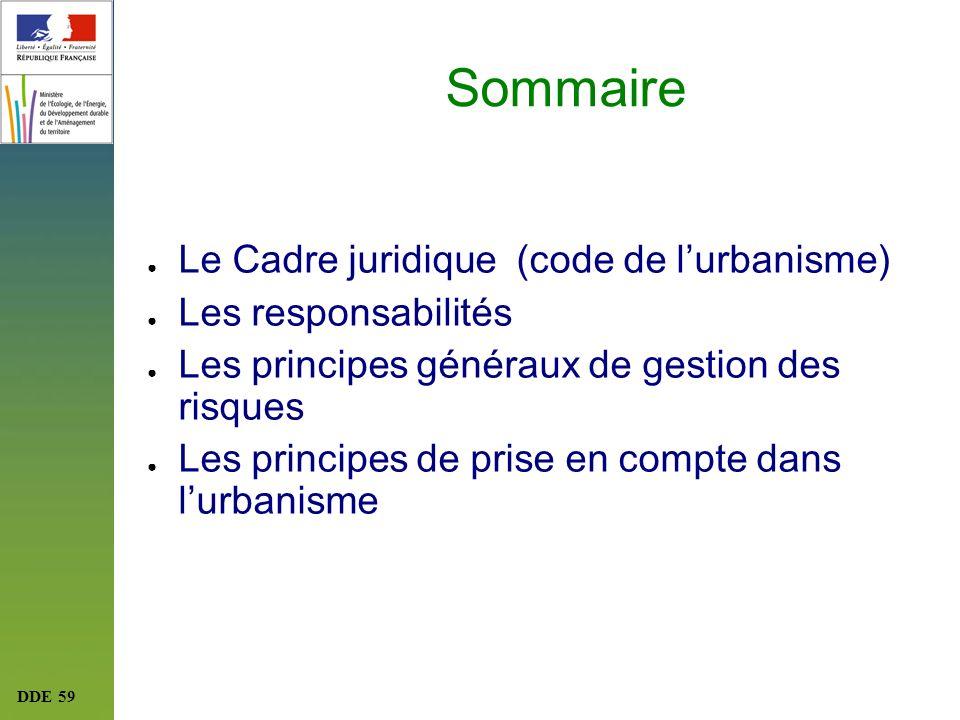 DDE 59 Sommaire Le Cadre juridique (code de lurbanisme) Les responsabilités Les principes généraux de gestion des risques Les principes de prise en co