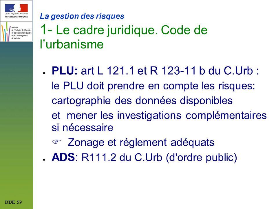 DDE 59 La gestion des risques 1- Le cadre juridique. Code de lurbanisme PLU: art L 121.1 et R 123-11 b du C.Urb : le PLU doit prendre en compte les ri