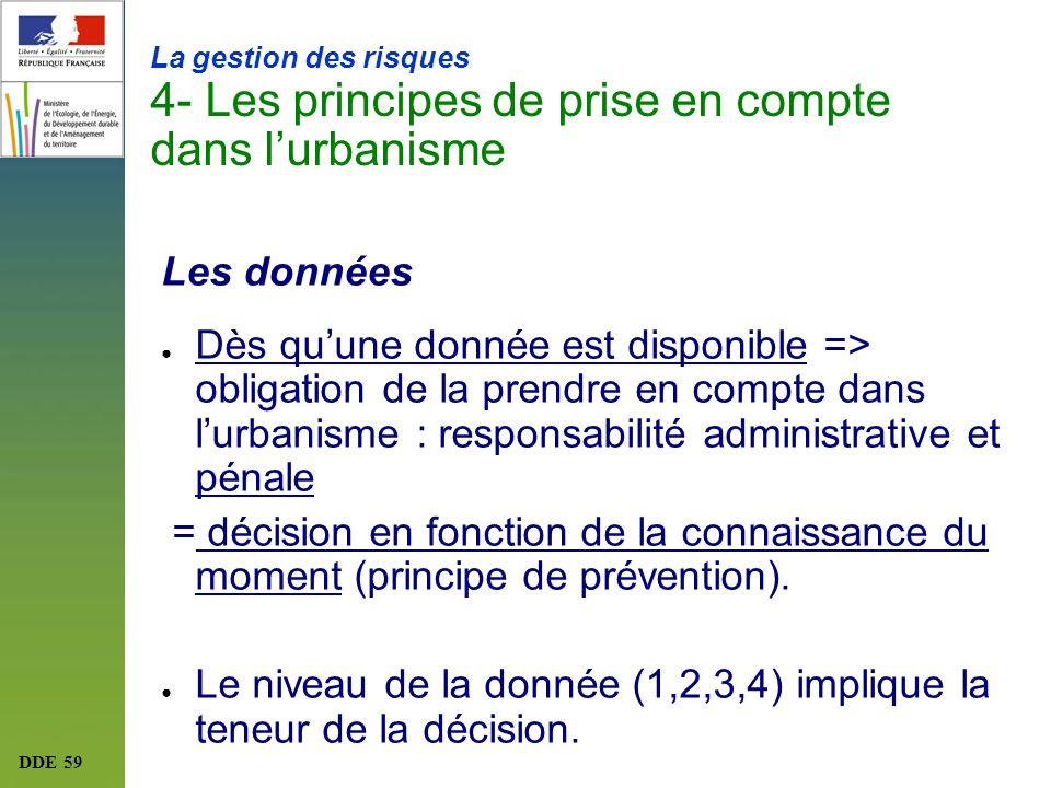 DDE 59 La gestion des risques 4- Les principes de prise en compte dans lurbanisme Les données Dès quune donnée est disponible => obligation de la pren