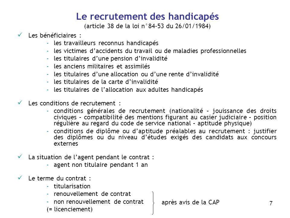 7 Le recrutement des handicapés (article 38 de la loi n°84-53 du 26/01/1984) Les bénéficiaires : -les travailleurs reconnus handicapés -les victimes d