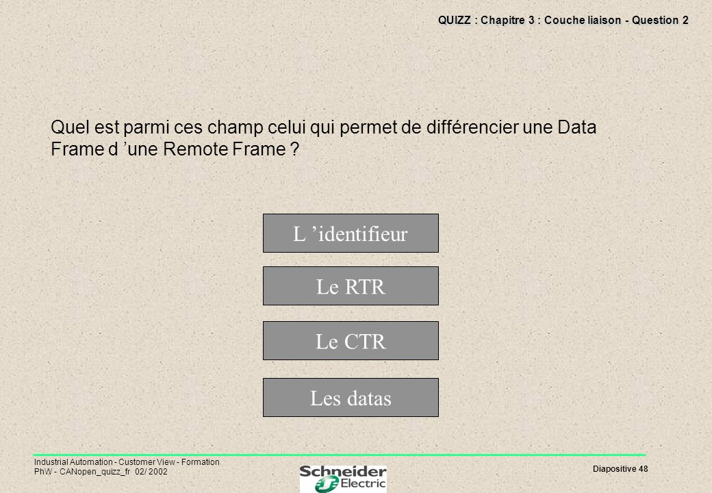 Diapositive 48 Industrial Automation - Customer View - Formation PhW - CANopen_quizz_fr 02/ 2002 QUIZZ : Chapitre 3 : Couche liaison - Question 2 Quel