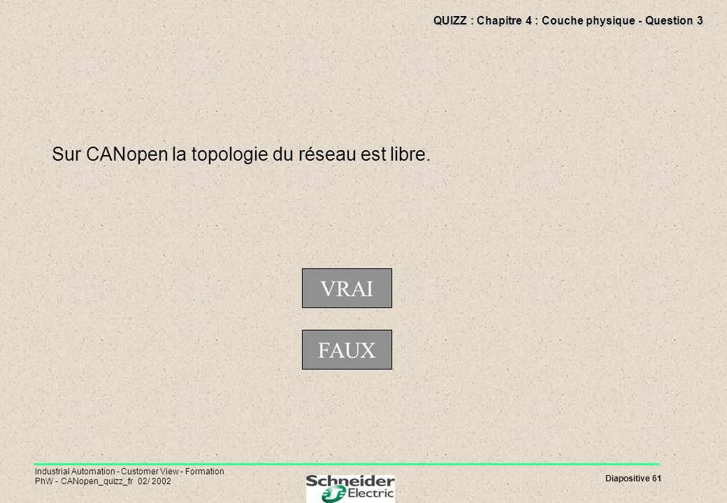 Diapositive 61 Industrial Automation - Customer View - Formation PhW - CANopen_quizz_fr 02/ 2002 QUIZZ : Chapitre 4 : Couche physique - Question 3 Sur