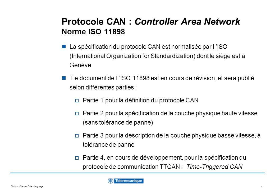 Division - Name - Date - Language 10 Protocole CAN : Controller Area Network Norme ISO 11898 La spécification du protocole CAN est normalisée par l IS