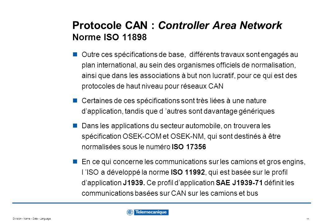 Division - Name - Date - Language 11 Protocole CAN : Controller Area Network Norme ISO 11898 Outre ces spécifications de base, différents travaux sont