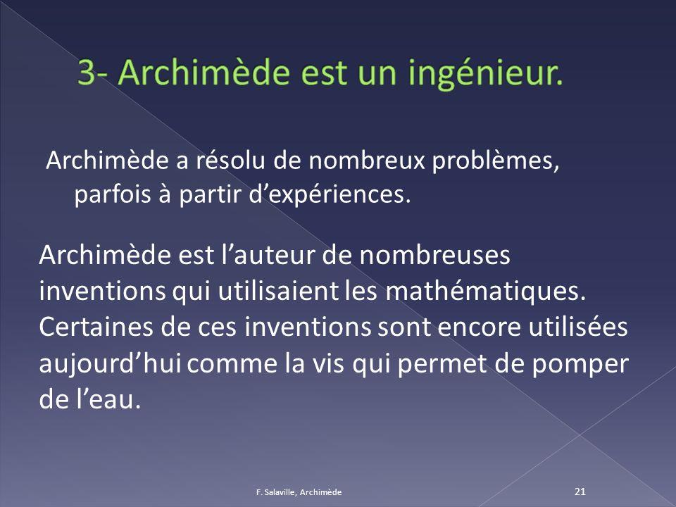 Archimède a résolu de nombreux problèmes, parfois à partir dexpériences. F. Salaville, Archimède 21 Archimède est lauteur de nombreuses inventions qui