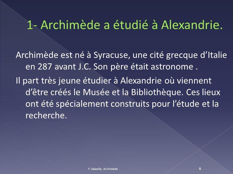 Archimède est né à Syracuse, une cité grecque dItalie en 287 avant J.C. Son père était astronome. Il part très jeune étudier à Alexandrie où viennent
