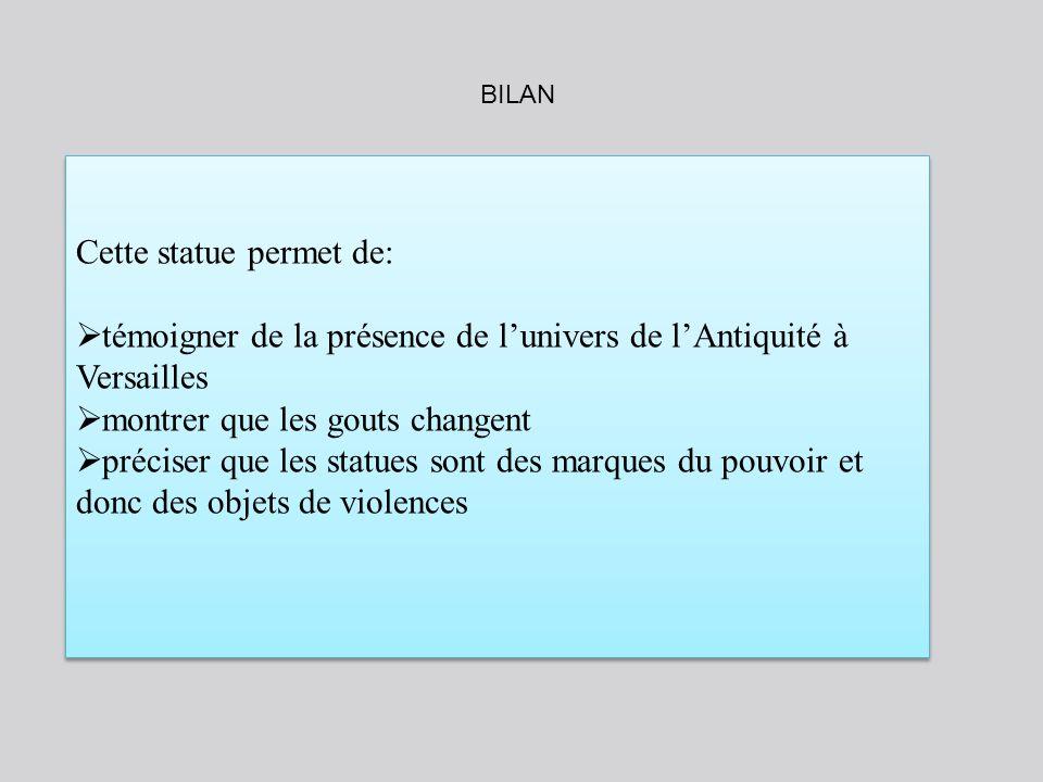 Cette statue permet de: témoigner de la présence de lunivers de lAntiquité à Versailles montrer que les gouts changent préciser que les statues sont d
