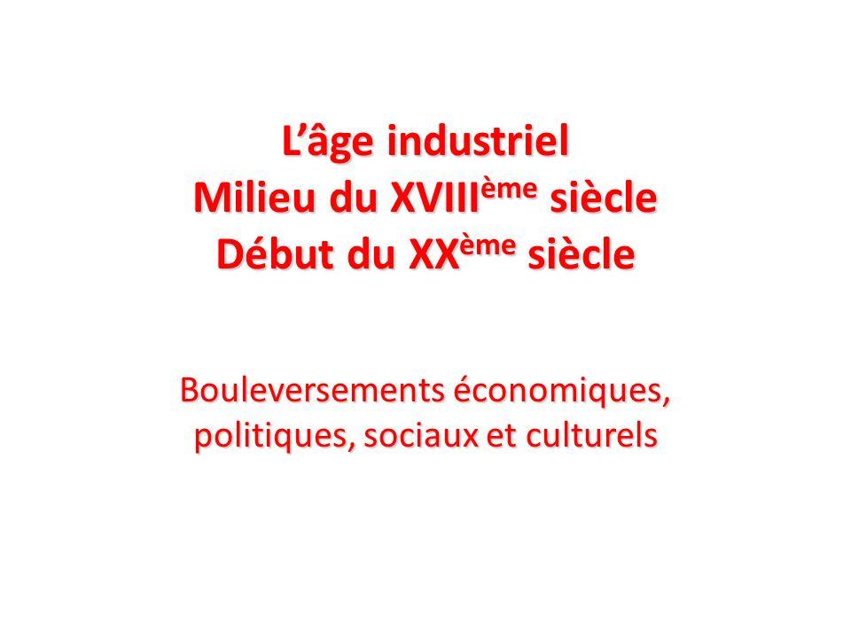 Lâge industriel Milieu du XVIII ème siècle Début du XX ème siècle Bouleversements économiques, politiques, sociaux et culturels
