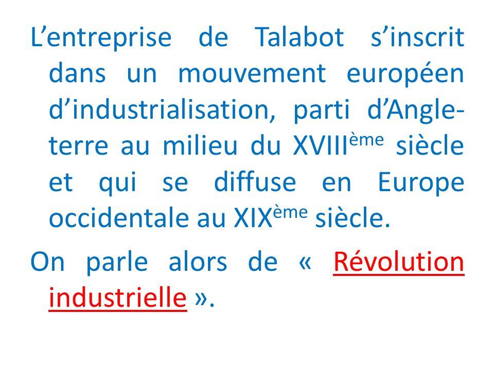 Lentreprise de Talabot sinscrit dans un mouvement européen dindustrialisation, parti dAngle- terre au milieu du XVIII ème siècle et qui se diffuse en Europe occidentale au XIX ème siècle.