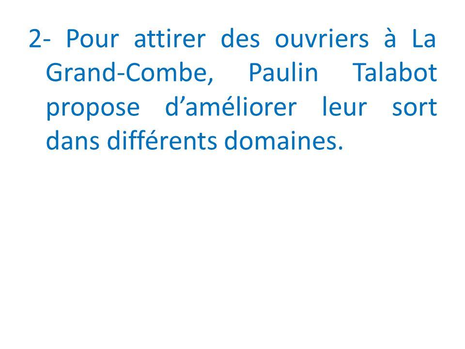 2- Pour attirer des ouvriers à La Grand-Combe, Paulin Talabot propose daméliorer leur sort dans différents domaines.