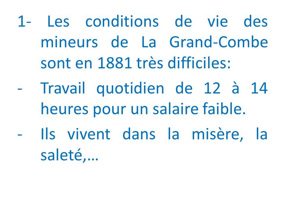 1- Les conditions de vie des mineurs de La Grand-Combe sont en 1881 très difficiles: -Travail quotidien de 12 à 14 heures pour un salaire faible.