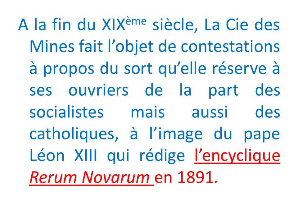 A la fin du XIX ème siècle, La Cie des Mines fait lobjet de contestations à propos du sort quelle réserve à ses ouvriers de la part des socialistes mais aussi des catholiques, à limage du pape Léon XIII qui rédige lencyclique Rerum Novarum en 1891.