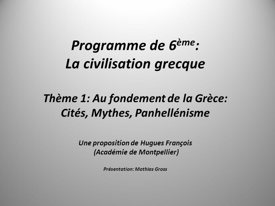 Programme de 6 ème : La civilisation grecque Thème 1: Au fondement de la Grèce: Cités, Mythes, Panhellénisme Une proposition de Hugues François (Acadé
