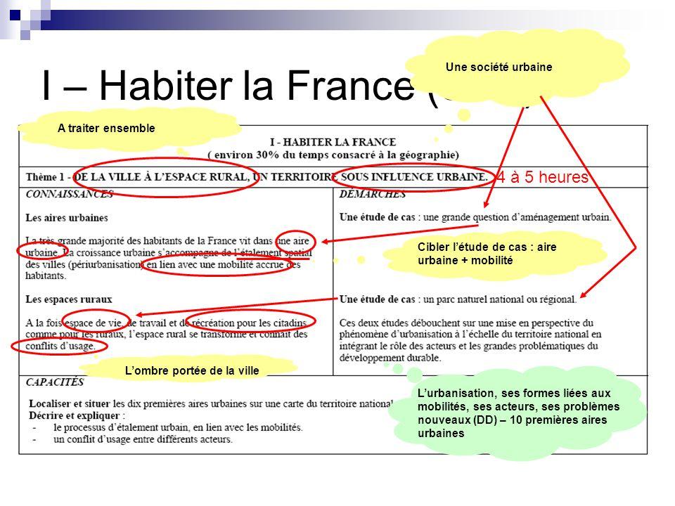 I – Habiter la France (30%) 4 à 5 heures A traiter ensemble Une société urbaine Cibler létude de cas : aire urbaine + mobilité Lombre portée de la vil