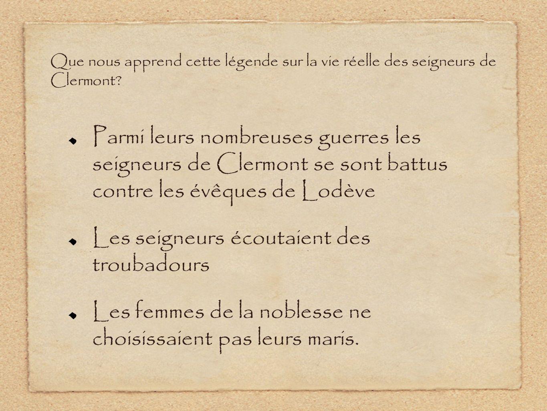 Parmi leurs nombreuses guerres les seigneurs de Clermont se sont battus contre les évêques de Lodève Les seigneurs écoutaient des troubadours Les femmes de la noblesse ne choisissaient pas leurs maris.