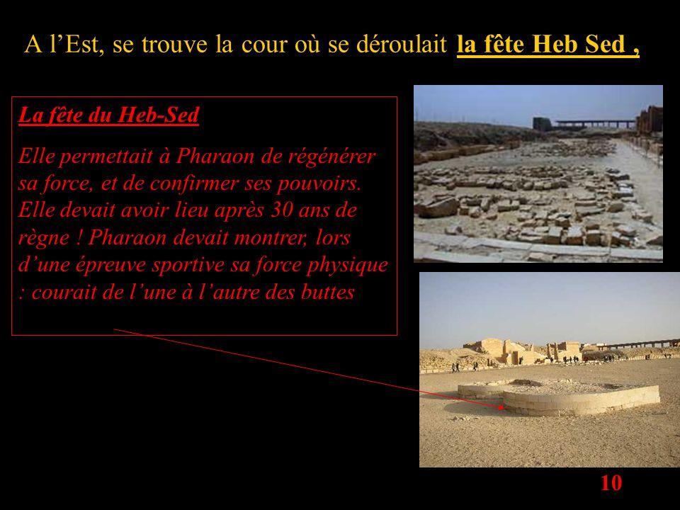 10 A lEst, se trouve la cour où se déroulait la fête Heb Sed, La fête du Heb-Sed Elle permettait à Pharaon de régénérer sa force, et de confirmer ses