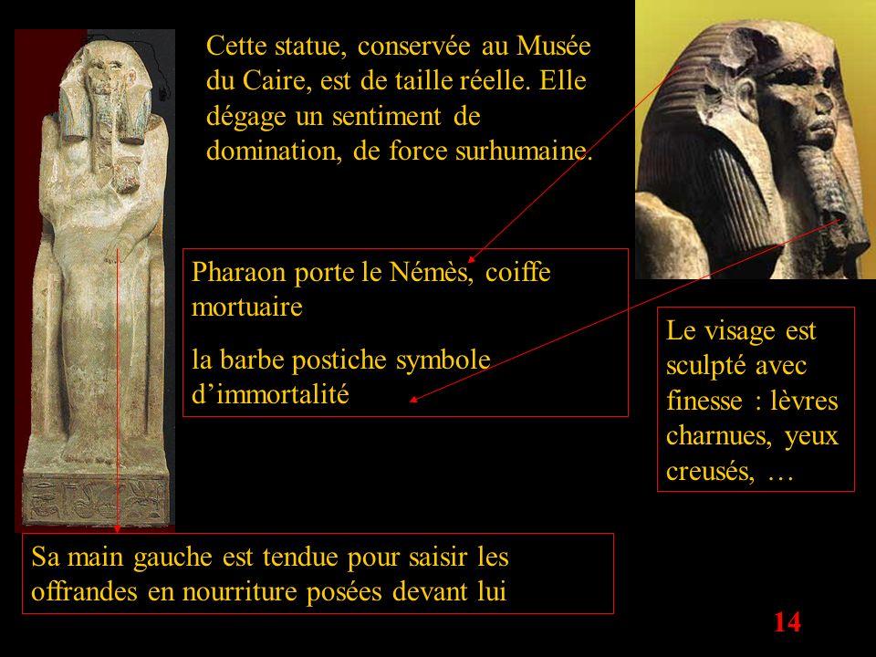 14 Pharaon porte le Némès, coiffe mortuaire la barbe postiche symbole dimmortalité Cette statue, conservée au Musée du Caire, est de taille réelle. El
