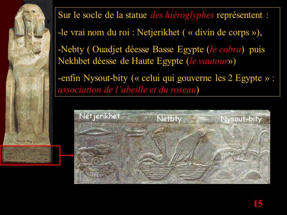 15 Sur le socle de la statue des hiéroglyphes représentent : -le vrai nom du roi : Netjerikhet ( « divin de corps »), -Nebty ( Ouadjet déesse Basse Eg