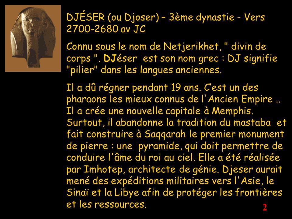 2 DJÉSER (ou Djoser) – 3ème dynastie - Vers 2700-2680 av JC Connu sous le nom de Netjerikhet,