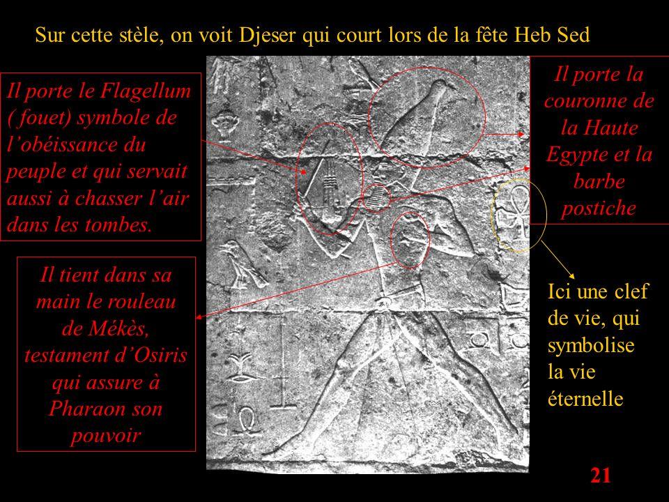 21 Sur cette stèle, on voit Djeser qui court lors de la fête Heb Sed Il porte le Flagellum ( fouet) symbole de lobéissance du peuple et qui servait au