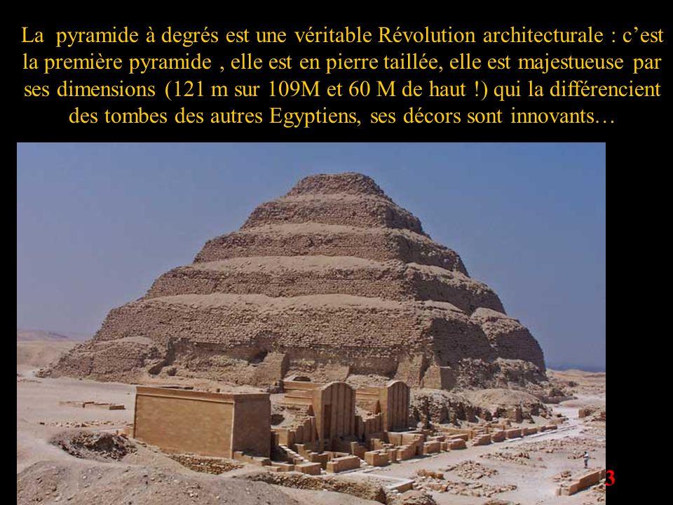 3 La pyramide à degrés est une véritable Révolution architecturale : cest la première pyramide, elle est en pierre taillée, elle est majestueuse par s