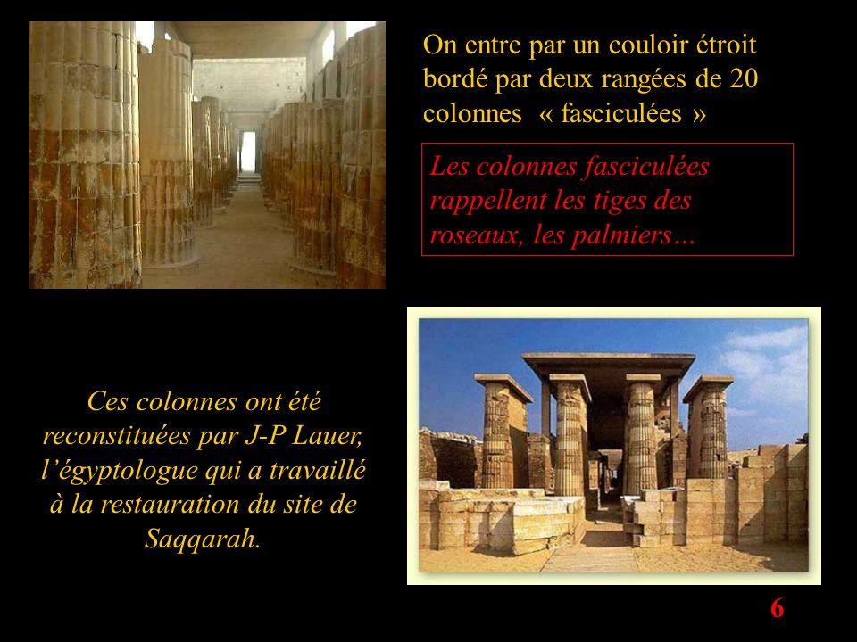 6 On entre par un couloir étroit bordé par deux rangées de 20 colonnes « fasciculées » Ces colonnes ont été reconstituées par J-P Lauer, légyptologue