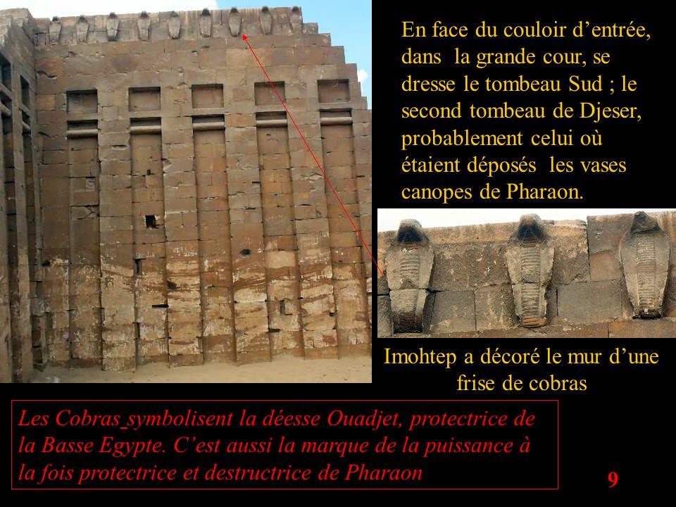 9 En face du couloir dentrée, dans la grande cour, se dresse le tombeau Sud ; le second tombeau de Djeser, probablement celui où étaient déposés les v