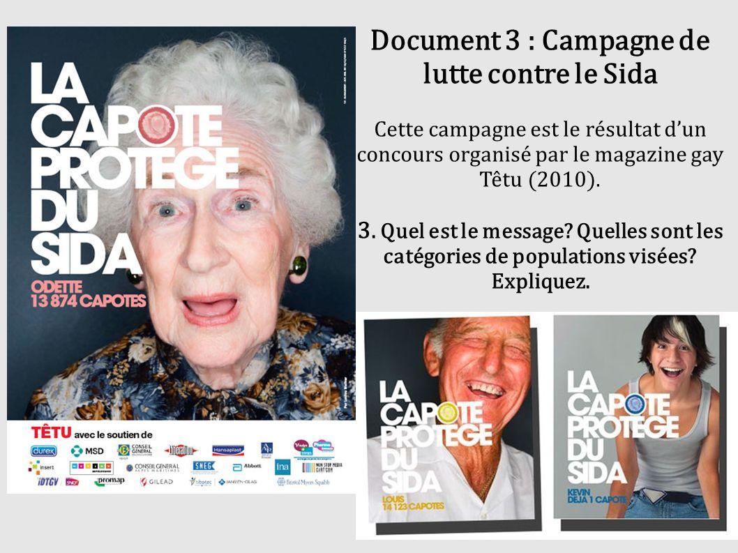 Document 3 : Campagne de lutte contre le Sida Cette campagne est le résultat dun concours organisé par le magazine gay Têtu (2010). 3. Quel est le mes