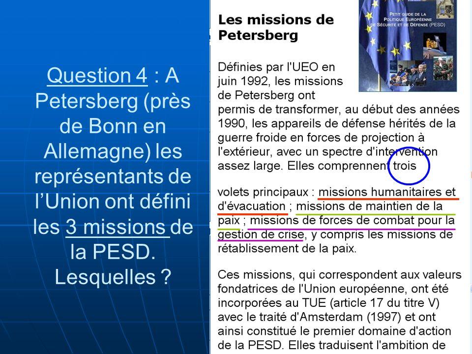 Question 4 : A Petersberg (près de Bonn en Allemagne) les représentants de lUnion ont défini les 3 missions de la PESD. Lesquelles ?