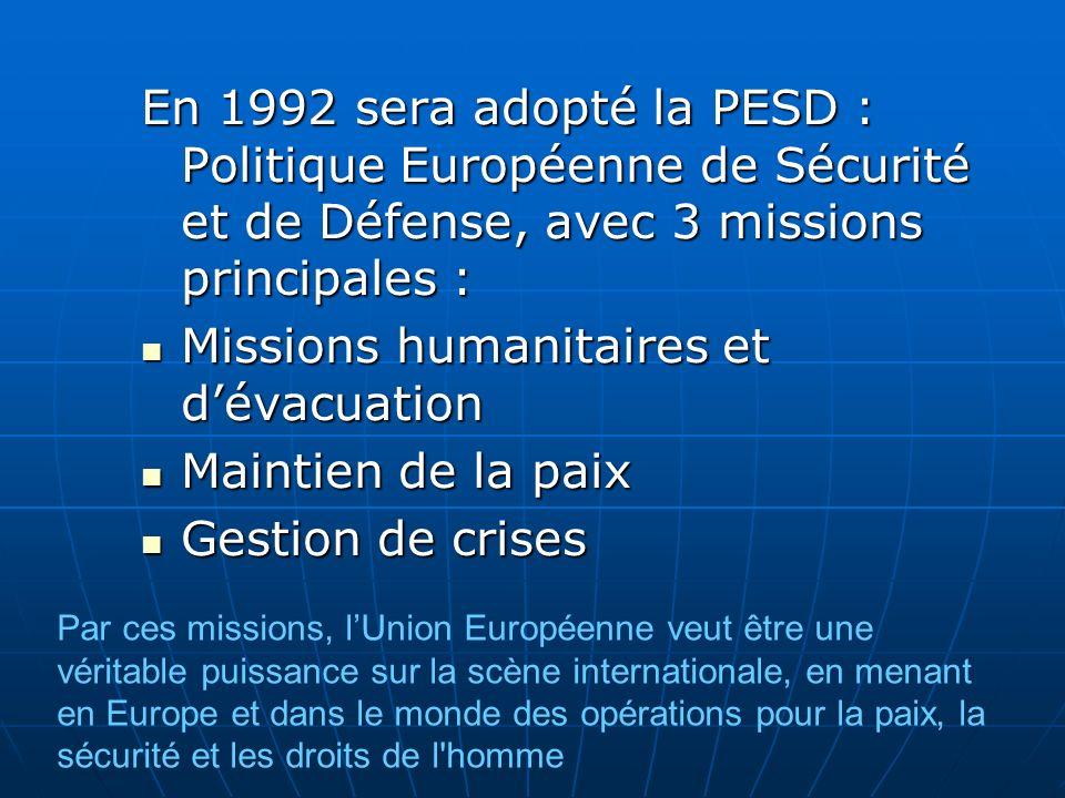 En 1992 sera adopté la PESD : Politique Européenne de Sécurité et de Défense, avec 3 missions principales : Missions humanitaires et dévacuation Missi