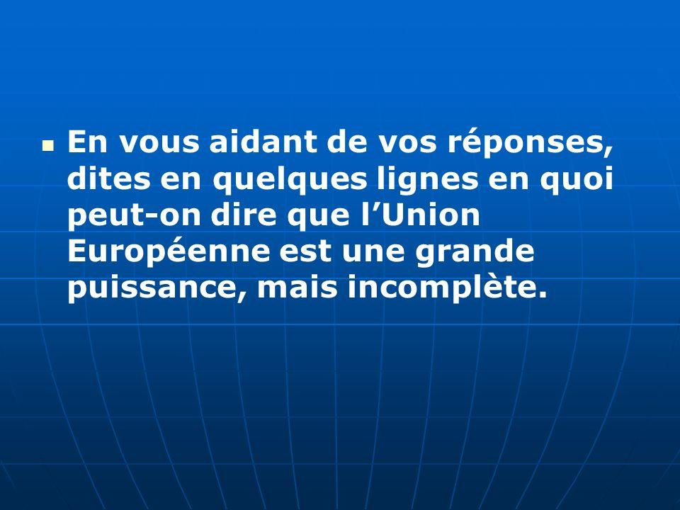 En vous aidant de vos réponses, dites en quelques lignes en quoi peut-on dire que lUnion Européenne est une grande puissance, mais incomplète.
