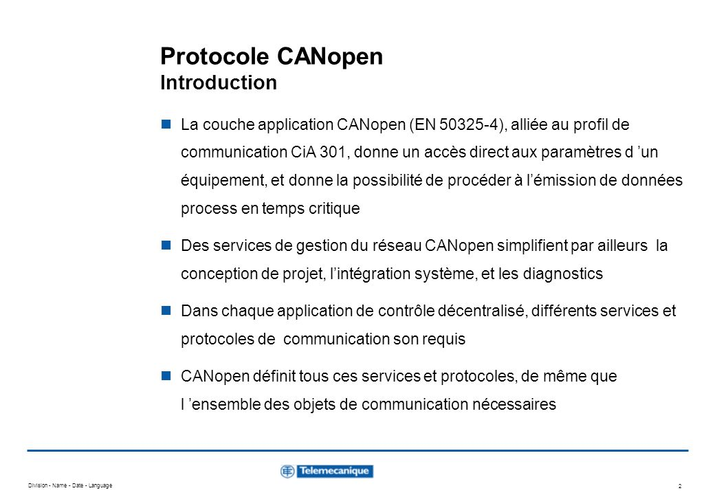 Division - Name - Date - Language 23 Protocole CANopen Network Management (NMT) - Message NMT Après la mise sous tension, chaque équipement CANopen se trouve positionné dans l état Initialisation, et transite automatiquement dans létat Pré-opérationnel Dans cet état Pré-opérationnel, lémission de SDOs est autorisée A partir du moment où le Maître NMT aura placé un, voire plusieurs nœuds dans létat Opérationnel, ceux-ci se voient alors autorisés à émettre et à recevoir des PDOs Dans l état Arrêt, plus aucune communication n est autorisée, à l exception d objets NMT L automate d état CANopen spécifie les états suivants : Initialisation Pré-Opérationnel Opérationnel Arrêt