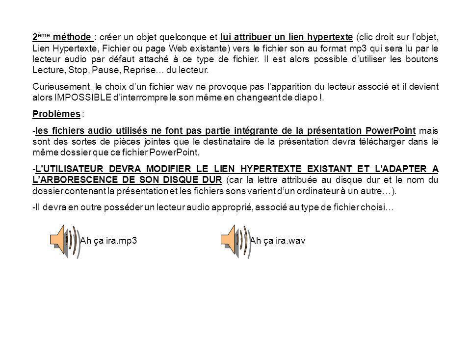 2 ème méthode : créer un objet quelconque et lui attribuer un lien hypertexte (clic droit sur lobjet, Lien Hypertexte, Fichier ou page Web existante) vers le fichier son au format mp3 qui sera lu par le lecteur audio par défaut attaché à ce type de fichier.