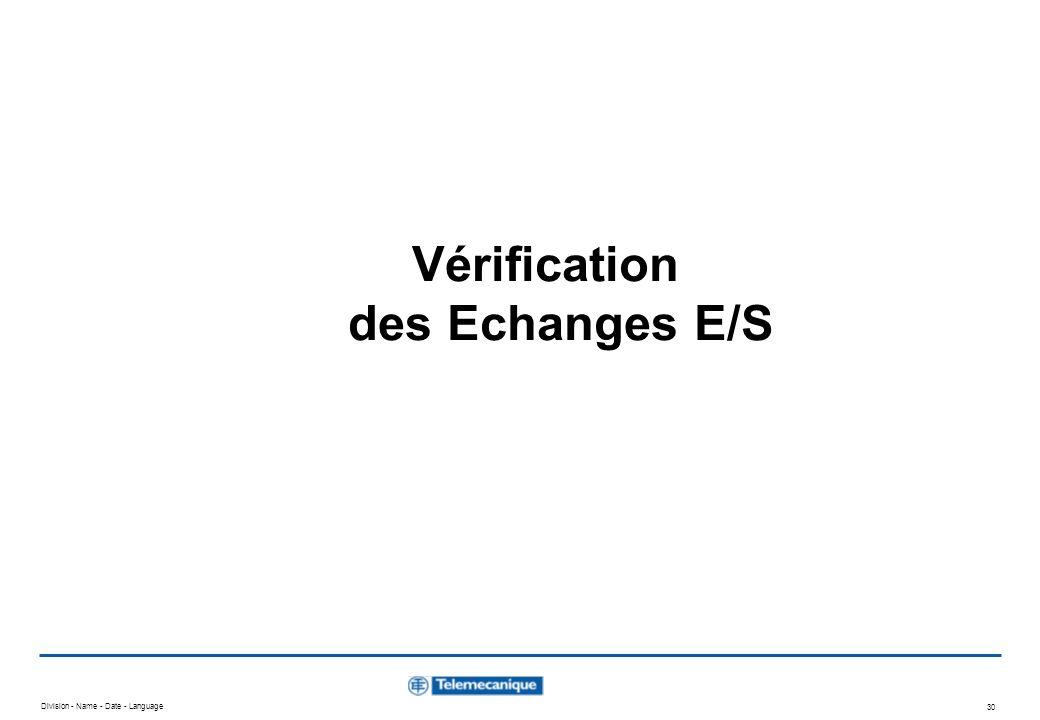 Division - Name - Date - Language 30 Vérification des Echanges E/S