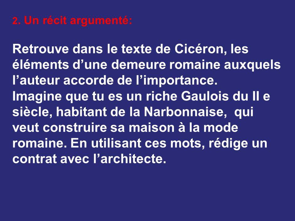 2. Un récit argumenté: Retrouve dans le texte de Cicéron, les éléments dune demeure romaine auxquels lauteur accorde de limportance. Imagine que tu es
