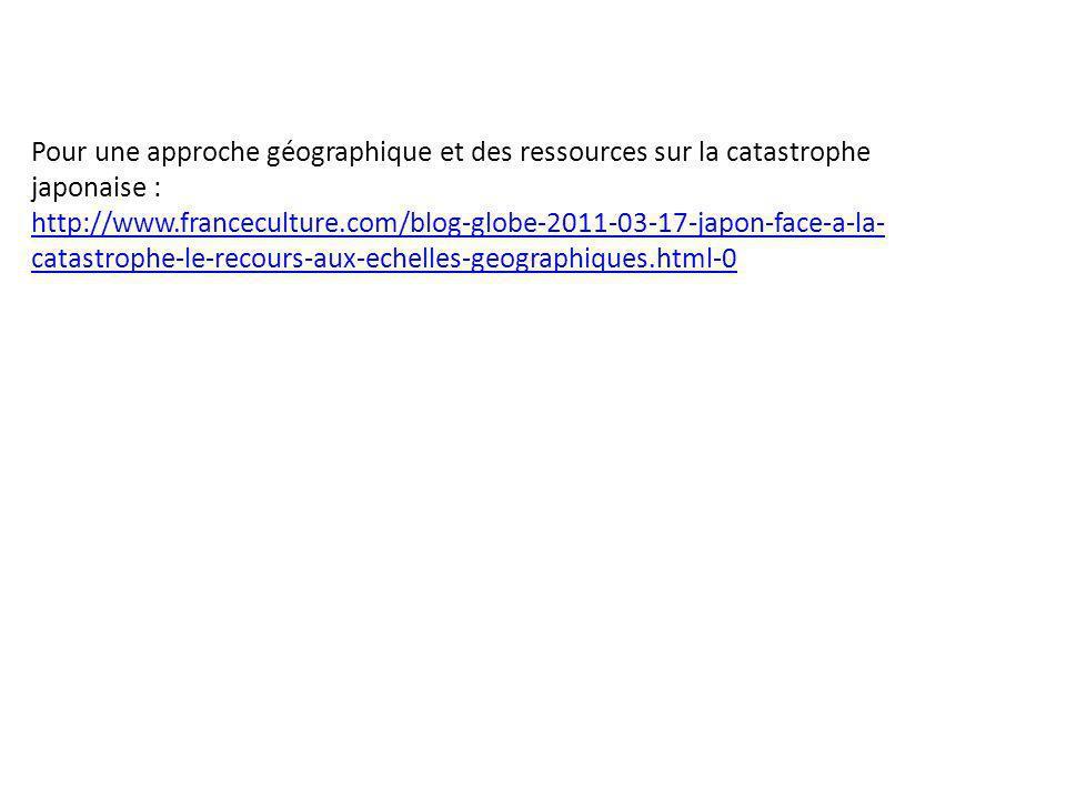 Pour une approche géographique et des ressources sur la catastrophe japonaise : http://www.franceculture.com/blog-globe-2011-03-17-japon-face-a-la- ca