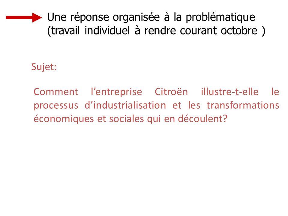 Une réponse organisée à la problématique (travail individuel à rendre courant octobre ) Sujet: Comment lentreprise Citroën illustre-t-elle le processus dindustrialisation et les transformations économiques et sociales qui en découlent?