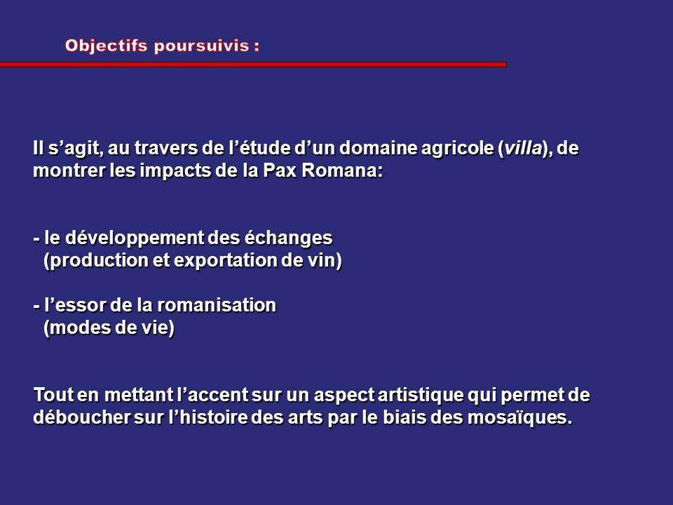 Il sagit, au travers de létude dun domaine agricole (villa), de montrer les impacts de la Pax Romana: - le développement des échanges (production et e
