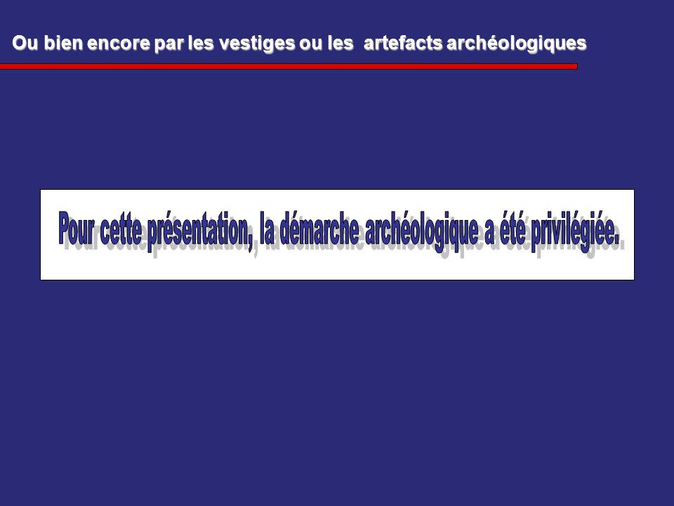 Ou bien encore par les vestiges ou les artefacts archéologiques Ou bien encore par les vestiges ou les artefacts archéologiques